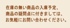 在庫の無い商品の入庫予定、商品の疑問点に付きましては、お気軽にお問い合わせください。