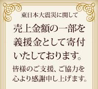 東日本大震災に関して 売上金額の一部を義援金として寄付いたしております。皆様のご支援、ご協力を心より感謝申し上げます。