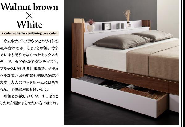 Walnut brown×whiteウォルナットブラウンとホワイトの組み合わせは、ちょっと新鮮。今までにありそうでなかったミックスカラーで、爽やかなモダンテイスト。ブラックよりも明るい印象で、ナチュラルな雰囲気の中にも洗練さが漂います。大人のベッドルームにはもちろん、子供部屋にも合いそう。新鮮さが欲しい方や、すっきりとしたお部屋にまとめたい方にはこれ。