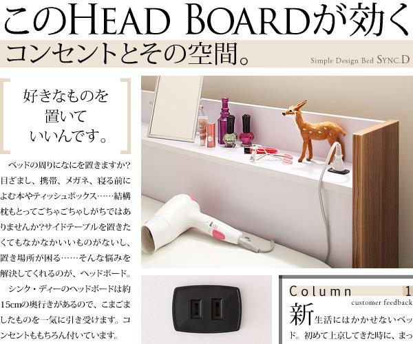 このHead boardが効くコンセントとその空間。ベッドの周りになにを置きますか?目ざまし、携帯、メガネ、寝る前によむ本やティッシュボックス・・・結構枕もとってごちゃごちゃしがちではありませんか?サイドレーブルを置きたくてもなかなかいいものがないし、置き場所が困る・・・そんな悩みを解決してくれるのが、ヘッドボード。シンク・ディーのヘッドボードは約15cmの奥行きがあるので、こまごましたものを一気に引き受けます。コンセントももちろん付いています。