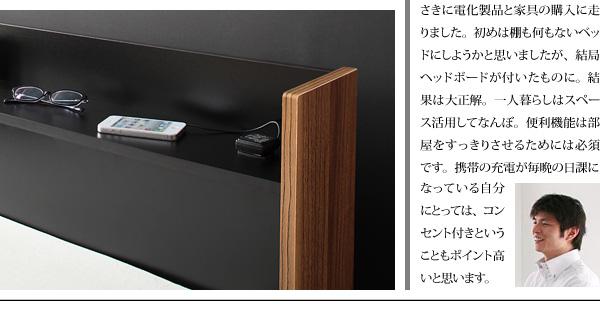 コラム1新生活に欠かせないベッド。初めて上京してきた時に、真っ先に電化製品と家具の購入に走りました。はじめは棚も何もないベッドにしようかと思いましたが、結局ヘッドボードが付いたものに。結果は、大正解。一人暮らしはスペース活用して何ぼ。便利機能は部屋をすっきりさせる為には、必須です。携帯の充電が毎晩の日課になっている自分にとっては、コンセント付きということもポイント高いと思います。