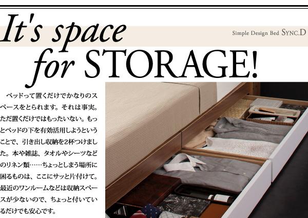 It's space for STORAGE!ベッドって置くだけでかなりのスペースをとられます。それは事実。ただ置くだけではもったいない。もっとベッドの下を有効活用しようということで、引き出し収納を2杯つけました。本や雑誌、タオルやシーツなどのリネン類・・・ちょっとしまう場所に困るものは、ここにサッと片付けて。最近のワンルームなどは収納スペースが少ないので、ちょっと付いているだけでも安心です。
