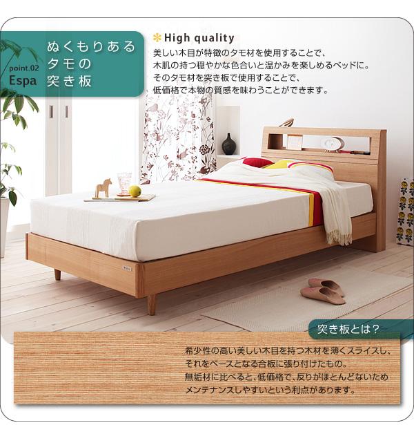 point02:ぬくもりあるタモの突き板美しい木目が特徴のタモ材を使用することで、木肌の持つ穏やかな色合いと温かみを楽しめるベッドに。そのタモ材を突き板で使用することで、低価格で本物の質感を味わうことができます。※突き板とは?/希少性の高い美しい木目を持つ木材を薄くスライスし、それをベースとなる合板に張り付けたもの。無垢材に比べると、低価格で、反りがほとんどないためメンテナンスしやすいという利点があります。