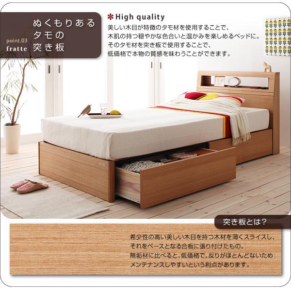 point03:ぬくもりあるタモの突き板美しい木目が特徴のタモ材を使用することで、木肌の持つ穏やかな色合いと温かみを楽しめるベッドに。そのタモ材を突き板で使用することで、低価格で本物の質感を味わうことができます。※突き板とは?/希少性の高い美しい木目を持つ木材を薄くスライスし、それをベースとなる合板に張り付けたもの。無垢材に比べると、低価格で、反りがほとんどないためメンテナンスしやすいという利点があります。