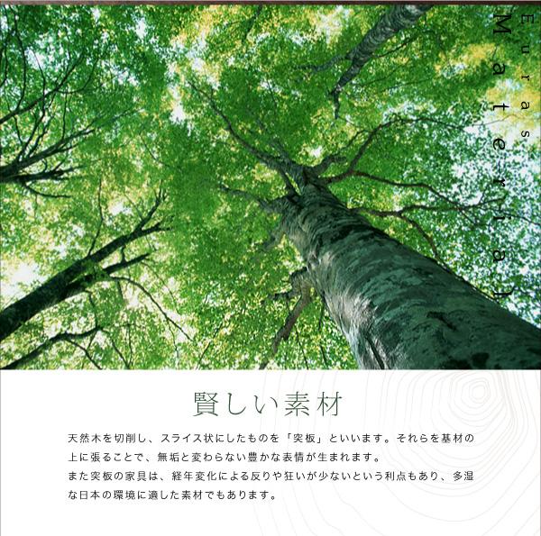 ◆賢しい素材天然木を切削し、スライス状にしたものを「突板」といいます。それらを基材の上に張ることで、無垢と変わらない豊かな表情が生まれます。また突板の家具は、経年変化による反りや狂いが少ないという利点もあり、多湿な日本の環境に適した素材でもあります。