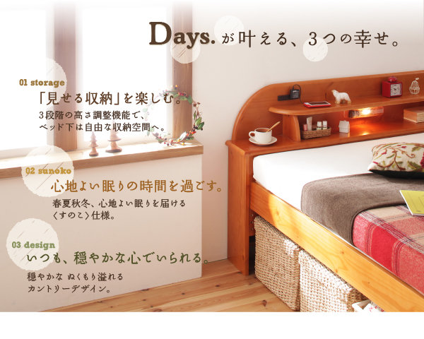 Daysが叶える、3つの幸せ・・・01 storage 「見せる収納」を楽しむ。3段階の高さ調整機能で、ベッド下は自由な収納空間へ。02 sunoko 心地よい眠りの時間を過ごす。春夏秋冬、心地よい眠りを届けるすのこ仕様。03 design いつも、穏やかな心でいられる。穏やかな、ぬくもり溢れるカントリーデザイン。