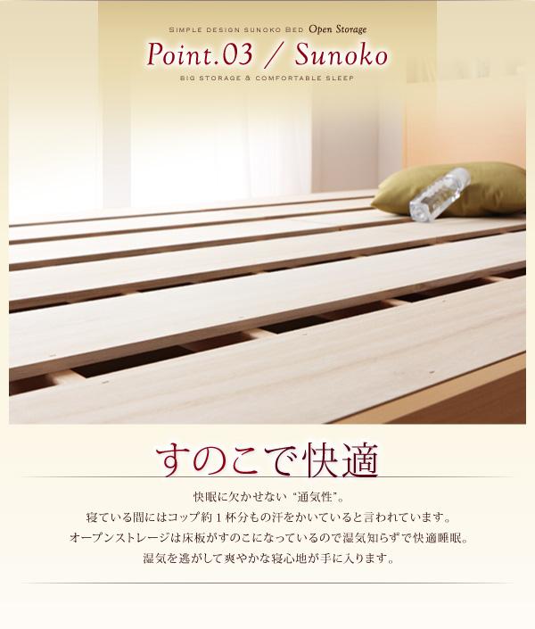 POINT3 すのこで快適寝ている間にはコップ約1杯分もの汗をかいていると言われています。オープンストレージは床板がすのこになっているので湿気知らずで快適睡眠。湿気を逃がして爽やかな寝心地が手に入ります。