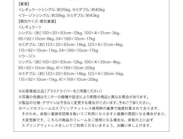 【重量】<レギュラー>シングル:約35kgセミダブル:約40kg<ラージ>シングル:約38kgセミダブル:約43kg【梱包サイズ・梱包重量】<レギュラー>シングル:(約)100×20×83cm・12kg、100×4×31・3kg、95×92×10cm・8kg、34×199×10cm・17kgセミダブル:(約)123×20×83cm・14kg、123×4×31・4kg、115×92×10cm・11kg、34×199×10cm・17kg<ラージ>シングル:(約)100×20×83cm・12kg、100×4×39・4kg、95×92×10cm・8kg、41×199×10cm・20kgセミダブル:(約)123×20×83cm・14kg、123×4×39・5kg、115×92×10cm・11kg、41×199×10cm・20kg※お客様組立品(プラスドライバーをご用意ください)※写真の色調はモニターの機種や設定により実際の商品と異なる場合があります。※製品の仕様・デザインは予告なく変更する場合がございます。予めご了承ください。
