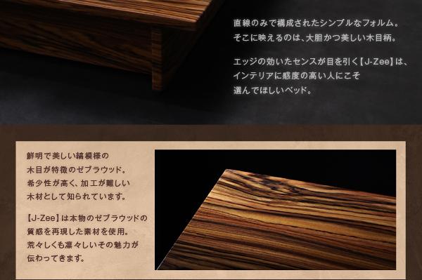 直線のみで構成されたシンプルなフォルム。そこに映えるのは、大胆かつ美しい木目柄。エッジの効いたセンスが目を引く【J-Zee】は、インテリアに感度の高い人にこそ選んでほしいベッド。鮮明で美しい縞模様の木目が特徴のゼブラウッド。希少性が高く、加工が難しい木材として知られています。【J-Zee】は本物のゼブラウッドの質感を再現した素材を使用。荒々しくも凛々しいその魅力が伝わってきます。