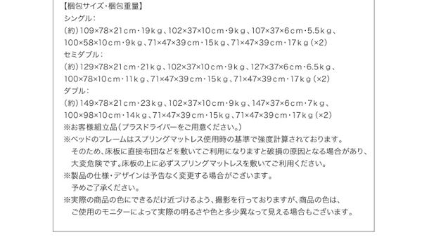 【梱包サイズ・梱包重量】シングル:(約)108.5×78×21cm・19kg、102×36.5×6.5cm・9kg、105×36.5×5.5cm・5.5kg、101×58×10cm・9kg、67×47.5×39.5cm・15kg、67×47.5×39.5cm・17kg(×2)セミダブル:(約)128.5×78×21cm・21kg、102×36.5×6.5cm・9kg、128×36.5×5.5cm・6.5kg、101×78×10cm・11kg、67×47.5×39.5cm・15kg、67×47.5×39.5cm・17kg(×2)ダブル:(約)148.5×78×21cm・23kg、102×36.5×6.5cm・9kg、148×36.5×5.5cm・7kg、101×98×10cm・14kg、67×47.5×39.5cm・15kg、67×47.5×39.5cm・17kg(×2)※お客様組立品(プラスドライバーをご用意ください。)※ベッドのフレームはスプリングマットレス使用時の基準で強度計算されております。 そのため、床板に直接布団などを敷いてご利用になりますと破損の原因となる場合があり、 大変危険です。床板の上に必ずスプリングマットレスを敷いてご利用ください。※製品の仕様・デザインは予告なく変更する場合がございます。 予めご了承ください。※実際の商品の色にできるだけ近づけるよう、撮影を行っておりますが、商品の色は、 ご使用のモニターによって実際の明るさや色と多少異なって見える場合もございます。 予めご了承ください。