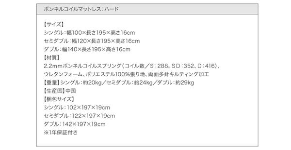 ●ボンネルコイルマットレス:ハード付き●【サイズ】シングル:幅100×長さ195×高さ16cmセミダブル:幅120×長さ195×高さ16cmダブル:幅140×長さ195×高さ16cm【材質】2.2mmボンネルコイルスプリング(コイル数/S:288、SD:352、D:416)、ウレタンフォーム、ポリエステル100%張り地、両面多針キルティング加工【重量】シングル:約20kg/セミダブル:約24kg/ダブル:約29kg【生産国】中国【梱包サイズ】シングル:102×197×19cmセミダブル:122×197×19cmダブル:142×197×19cm※1年保証付き