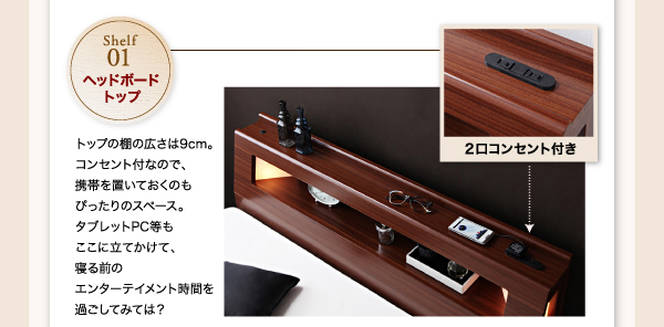 1:ヘッドボードトップ・・・トップの棚の広さは9cm。コンセント付なので、携帯を置いておくのもぴったりのスペース。タブレットPC等もここに立てかけて、寝る前のエンターテイメント時間を過ごしてみては?コンセントは2口付き