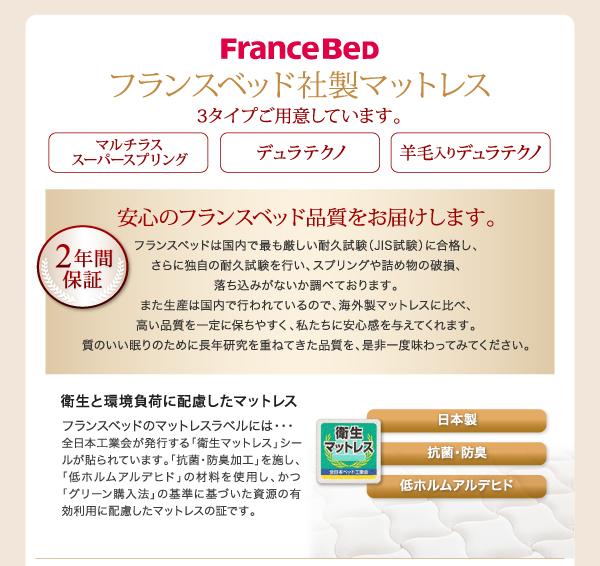 フランスベッド社製マットレスFranceBed3タイプご用意しています。【マルチラススーパースプリング】【デュラテクノ】【羊毛入りデュラテクノ】2年保証!安心のフランスベッド品質をお届けします。フランスベッドは国内で最も厳しい耐久試験(JIS試験)に合格し、さらに独自の耐久試験を行い、スプリングや詰め物の破損、落ち込みがないか調べております。また生産は国内で行われているので、海外製マットレスに比べ、高い品質を一定に保ちやすく、私たちに安心感を与えてくれます。質のいい眠りのために長年研究を重ねてきた品質を、是非一度味わってみてください。衛生と環境負荷に配慮したマットレスフランスベッドのマットレスラベルには・・・全日本工業会が発行する「衛生マットレス」シールが貼られています。「抗菌・防臭加工」を施し、「低ホルムアルデヒド」の材料を使用し、かつ「グリーン購入法」の基準に基づいた資源の有効利用に配慮したマットレスの証です。