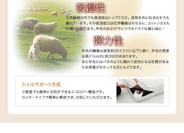 吸湿性天然繊維の中でも吸湿性はトップクラス。 湿気を外に吐き出す力も優れています。その吸湿能力は化学繊維はもちろん、コットンさえも大幅に上回ります。羊毛のおかげでいつでもドライな寝心地に…弾力性羊毛の繊維は直径約25ミクロン以下と細く、羊毛の密度は高く1cm2に約3500本あります。また羊毛にはバネのように縮れて波状になる性質があるため荷重がかかっても元にもどります。シェルサポート方式ご家庭でも簡単に分別ができるエコロジー構造です。カッターナイフで簡単に解体でき、分別していただけます。