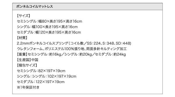 ●ボンネルコイルマットレス●【サイズ】セミシングル:幅80×長さ195×高さ16cmシングル:幅100×長さ195×高さ16cmセミダブル:幅120×長さ195×高さ16cm【材質】2.2mmボンネルコイルスプリング(コイル数/SS:224、S:348、SD:448)ウレタンフォーム、ポリエステル100%張り地、両面多針キルティング加工【生産国】中国【商品重量】セミシングル:約16kgシングル:約20kgセミダブル:約24kg【梱包サイズ】セミシングル:82×197×19cmシングル:シングル:102×197×19cmセミダブル:122×197×19cm※1年保証付き