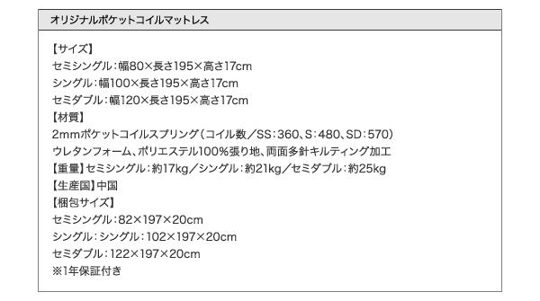 ●オリジナルポケットコイルマットレス●【サイズ】セミシングル:幅80×長さ195×高さ17cmシングル:幅100×長さ195×高さ17cmセミダブル:幅120×長さ195×高さ17cm【材質】2mmポケットコイルスプリング(コイル数/SS:360、S:480、SD:570)ウレタンフォーム、ポリエステル100%張り地、両面多針キルティング加工【生産国】中国【商品重量】セミシングル:約17kgシングル:約21kgセミダブル:約25kg【梱包サイズ】セミシングル:82×197×20cmシングル:シングル:102×197×20cmセミダブル:122×197×20cm※1年保証付き