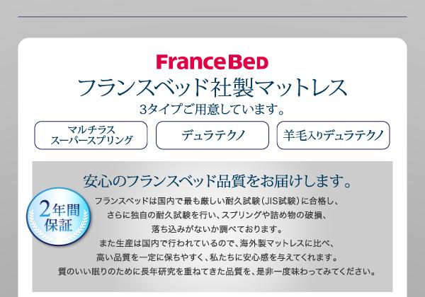 フランスベッド社製マットレスFranceBed3タイプご用意しています。【マルチラススーパースプリング】【デュラテクノ】【羊毛入りデュラテクノ】2年保証!安心のフランスベッド品質をお届けします。フランスベッドは国内で最も厳しい耐久試験(JIS試験)に合格し、さらに独自の耐久試験を行い、スプリングや詰め物の破損、落ち込みがないか調べております。また生産は国内で行われているので、海外製マットレスに比べ、高い品質を一定に保ちやすく、私たちに安心感を与えてくれます。質のいい眠りのために長年研究を重ねてきた品質を、是非一度味わってみてください。