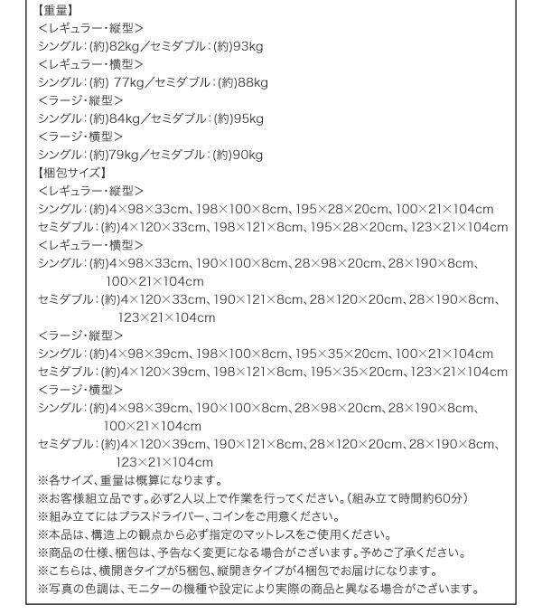 【材質】プリント化粧繊維板【その他】 2口コンセント(1500W)【生産国】日本【カラー】ダークブラウン/ホワイト【耐荷重】全サイズ共通:(約)180kg【重量】<レギュラー・縦型>シングル:(約) 82kgセミダブル:(約) 93kg<レギュラー・横型>シングル:(約) 77kgセミダブル:(約) 88kg<ラージ・縦型>シングル:(約) 84kgセミダブル:(約) 95kg<ラージ・横型>シングル:(約) 79kgセミダブル:(約) 90kg