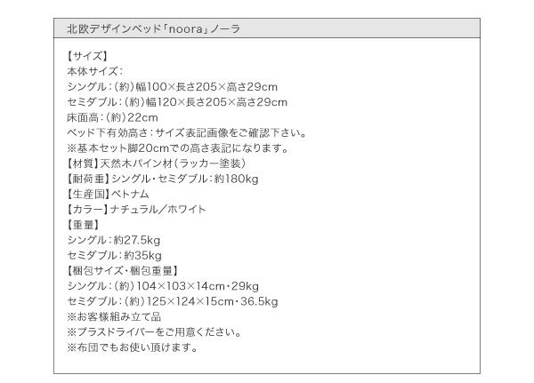 【材質】天然木パイン材(ラッカー塗装)【耐荷重】シングル・セミダブル:約180kg【生産国】ベトナム【カラー】ホワイト/ナチュラル【重量】シングル:約27.5kgセミダブル:約35kg【梱包サイズ・梱包重量】シングル:(約)104×103×14cm・29kgセミダブル:(約)125×124×17cm・36.5kg