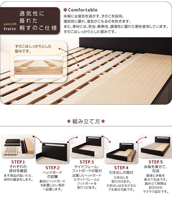 point04:通気性に優れた桐すのこ仕様床板には湿気を逃がす、すのこを採用。通気性に優れ、湿気がこもるのを防ぎます。また、素材には、防虫、断熱性、調湿性に優れた桐を使用しています。すのこはしっかりとした厚みです。簡単組み立てSTEP1:それぞれの部材を確認まず商品が届いたら、部材を確認します。STEP2:ヘッドボードの設置最初にヘッドボードを配置したい場所へ設置します。STEP3:サイドフレーム・フットボードの取付設置したヘッドボードにサイドフレームとフットボードを取りつけます。STEP4:引き出しの取付引き出しを取り付けます。引き出しは左右どちらでも取付可能です。STEP5:すのこ板を乗せて、完成!最後にすのこ板を乗せて完成です。組み立て時間は約30分のラクラク設計です。