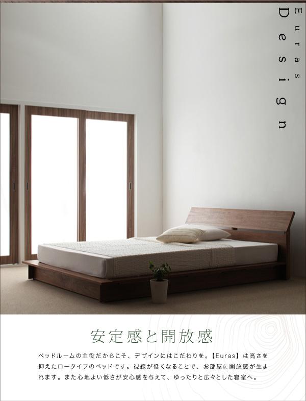 ◆安定感と開放感ベッドルームの主役だからこそ、デザインにはこだわりを。【Euras】は高さを抑えたロータイプのベッドです。視線が低くなることで、お部屋に開放感が生まれます。また心地よい低さが安心感を与えて、ゆったりと広々とした寝室へ。