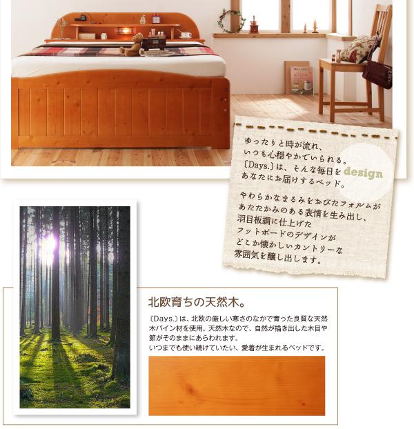 やわらかなまるみをおびたフォルムがあたたかみのある表情を生み出し、羽目板調に仕上げたフットボードのデザインがどこか懐かしいカントリーな雰囲気を醸し出します。北欧育ちの天然木【Days.】は、北欧の厳しい寒さのなかで育った良質な天然木パイン材を使用。天然木なので、自然が描き出した木目や節がそのままにあらわれます。いつまでも使い続けていたい、愛着が生まれるベッドです。