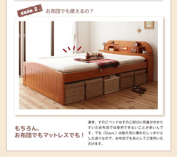 case2 お布団でも使えるの?通常、すのこベッドはすのこ部分に荷重がかかりすいため布団では使用できないことが多いんです。でも【Days.】は耐久性に優れたしっかりとした造りなので、お布団でも安心してご使用いただけます。