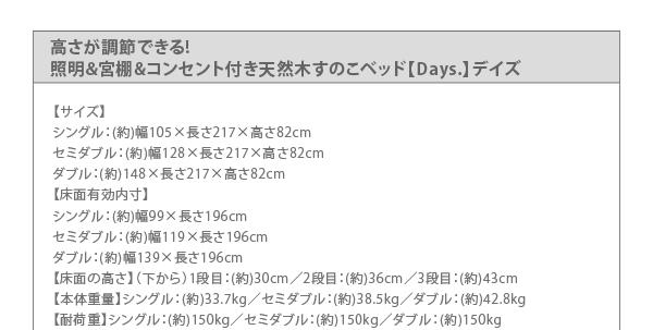 【サイズ】 シングル:(約)幅105×長さ217×高さ82cm セミダブル:(約)幅128×長さ217×高さ82cm ダブル:(約)148×長さ217×高さ82cm【床面有効内寸】 シングル:(約)幅99×長さ196cm セミダブル:(約)幅119×長さ196cm ダブル:(約)幅139×長さ196cm【床面の高さ】(下から)1段目:(約)30cm/2段目:(約)36cm/3段目:(約)43cm【本体重量】シングル:(約)33.7kg/セミダブル:(約)38.5kg/ダブル:(約)42.8kg【耐荷重】シングル:(約)150kg/セミダブル:(約)150kg/ダブル:(約)150kg
