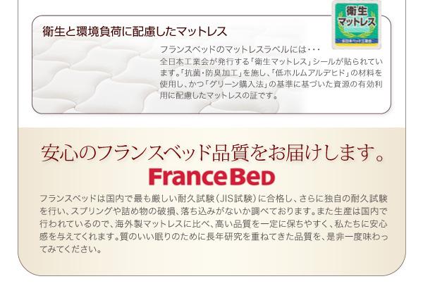 ●衛生と環境負荷に配慮したマットレスフランスベッドのマットレスラベルには、全日本工業会が発行する「衛生マットレス」シールが貼られています。「抗菌・防臭加工」を施し、「低ホルムアルデヒド」の材料を使用し、かつ「グリーン購入法」の基準に基づいた資源の有効利用に配慮したマットレスの証です。安心のフランスベッド品質をお届けします。フランスベッドは国内で最も厳しい耐久試験(JIS試験)に合格し、さらに独自の耐久試験を行い、スプリングや詰め物の破損、落ち込みがないか調べております。また生産は国内で行われているので、海外製マットレスに比べ、高い品質を一定に保ちやすく、私たちに安心感を与えてくれます。質のいい眠りのために長年研究を重ねてきた品質を、是非一度味わってみてください。