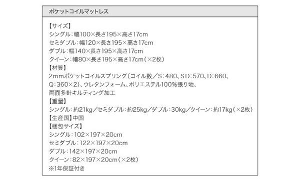 ●ポケットコイルマットレス●【サイズ】シングル:幅100×長さ195×高さ17cmセミダブル:幅120×長さ195×高さ17cmダブル:幅140×長さ195×高さ17cmクイーン:幅80×長さ195×高さ17cm(×2枚)【材質】2mmポケットコイルスプリング(コイル数/S:480、SD:570、D:660、Q:360×2)、ウレタンフォーム、ポリエステル100%張り地、両面多針キルティング加工【生産国】中国【重量】シングル:約21kg/セミダブル:約25kg/ダブル:約30kg/クイーン:約17kg(×2枚)【梱包サイズ】シングル:102×197×20cmセミダブル:122×197×20cmダブル:142×197×20cmクイーン:82×197×20cm(×2枚)※1年保証付き