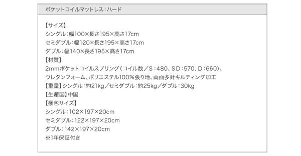 ●ポケットコイルマットレス:ハード付き●【サイズ】シングル:幅100×長さ195×高さ17cmセミダブル:幅120×長さ195×高さ17cmダブル:幅140×長さ195×高さ17cm【材質】2mmポケットコイルスプリング(コイル数/S:480、SD:570、D:660)、ウレタンフォーム、ポリエステル100%張り地、両面多針キルティング加工【重量】シングル:約21kg/セミダブル:約25kg/ダブル:30kg【生産国】中国【梱包サイズ】シングル:102×197×20cmセミダブル:122×197×20cmダブル:142×197×20cm※1年保証付き