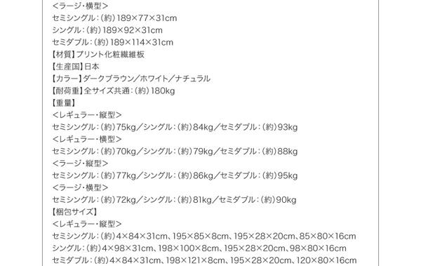 【材質】プリント化粧繊維板【生産国】日本【カラー】ダークブラウン/ホワイト/ナチュラル【耐荷重】全サイズ共通:(約)180kg【重量】<レギュラー・縦型>セミシングル:(約)75kgシングル:(約)84kgセミダブル:(約)93kg<レギュラー・横型>セミシングル:(約)70kgシングル:(約)79kgセミダブル:(約)88kg<ラージ・縦型>セミシングル:(約)77kgシングル:(約)86kgセミダブル:(約)95kg<ラージ・横型>セミシングル:(約)72kgシングル:(約)81kgセミダブル:(約)90kg
